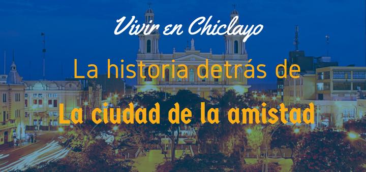 Vivir en Chiclaya la ciudad de la amistad